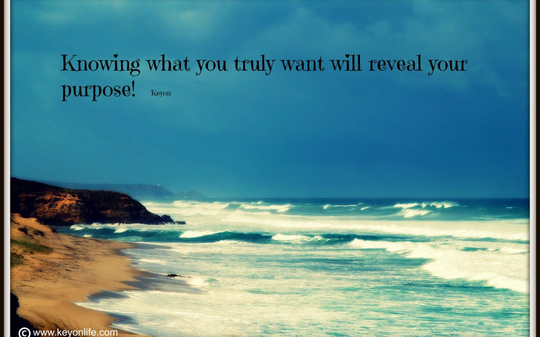 Knowing what you truly want will reveal your purpose!